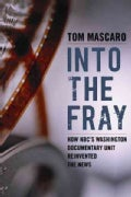 Into the Fray: How NBC's Washington Documentary Unit Reinvented the News (Hardcover)