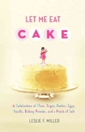 Let Me Eat Cake: A Celebration of Flour, Sugar, Butter, Eggs, Vanilla, Baking Powder, and a Pinch of Salt (Paperback)