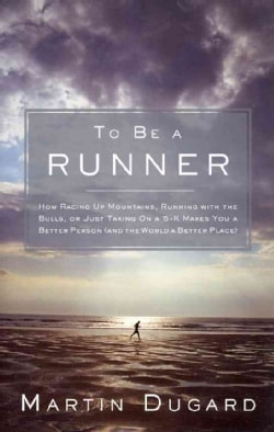 To Be a Runner: How Racing Up Mountains, Running With the Bulls, or Just Taking on a 5-K Makes You a Better Perso... (Hardcover)