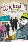 Wicked Akron: Tales of Rumrunners, Mobsters and Other Rubber City Rogues (Paperback)