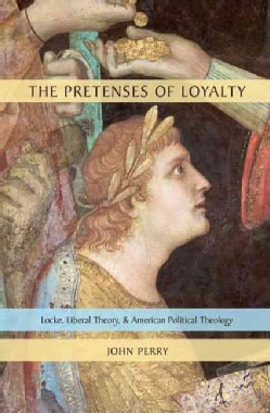 The Pretenses of Loyalty: Locke, Liberal Theory, and American Political Theology (Hardcover)