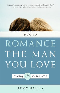 How to Romance the Man You Love-The Way He Wants You To! (Paperback)