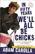 In Fifty Years We'll All Be Chicks: And Other Complaints from an Angry Middle-aged White Guy (Paperback)