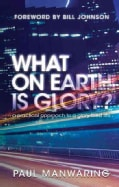 What On Earth Is Glory?: A Practical Approach to a Glory-Filled Life (Paperback)