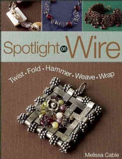 Spotlight on Wire: Twist - Fold - Hammer - Weave - Wrap (Paperback)