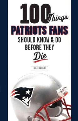 100 Things Patriots Fans Should Know & Do Before They Die (Paperback)