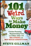 101 Weird Ways to Make Money: Cricket Farming, Repossessing Cars, and Other Jobs with Big Upside and Not Much Com... (Paperback)