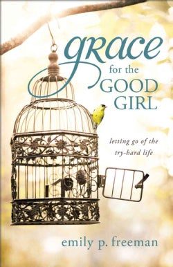 Grace for the Good Girl: Letting Go of the Try-Hard Life (Paperback)