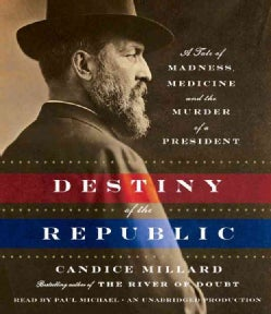Destiny of the Republic: A Tale of Medicine, Madness and the Murder of a President (CD-Audio)