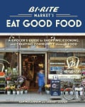 Bi-rite Market's Eat Good Food: A Grocer's Guide to Shopping, Cooking & Creating Community Through Food (Hardcover)