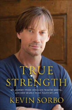 True Strength: My Journey from Hercules to Mere Mortal and How Nearly Dying Saved My Life (Hardcover)