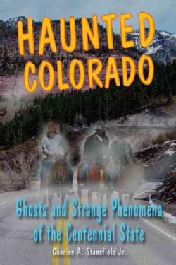 Haunted Colorado: Ghosts and Strange Phenomena of the Centennial State (Paperback)