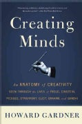 Creating Minds: An Anatomy of Creativity Seen Through the Lives of Freud, Einstein, Picasso, Stravinsky, Eliot, G... (Paperback)