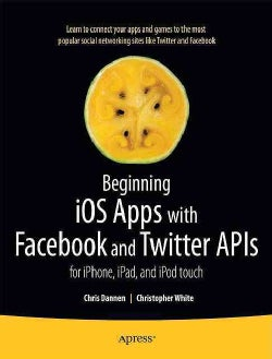 Beginning iOS Apps With Facebook and Twitter APIs: For iPhone, iPad, and iPod Touch (Paperback)