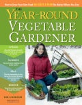 The Year-Round Vegetable Gardener: How to Grow Your Own Food 365 Days a Year No Matter Where You Live (Hardcover)