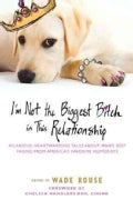 I'm Not the Biggest Bitch in This Relationship: Hilarious, Heartwarming Tales About Man's Best Friends from Ameri... (Paperback)