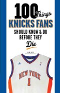 100 Things Knicks Fans Should Know & Do Before They Die (Paperback)