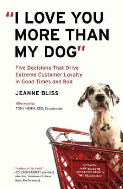 I Love You More Than My Dog: Five Decisions That Drive Extreme Customer Loyalty in Good Times and Bad (Paperback)