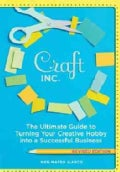 Craft, Inc.: The Ultimate Guide to Turning Your Creative Hobby into a Successful Business (Paperback)
