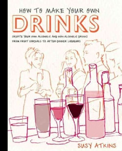How to Make Your Own Drinks: Create Your Own Alcoholic and Non-Alcoholic Drinks from Fruit Cordials to After-Dinn... (Hardcover)