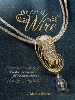 The Art of Wire: Creative Techniques for Designer Jewelry (Paperback)