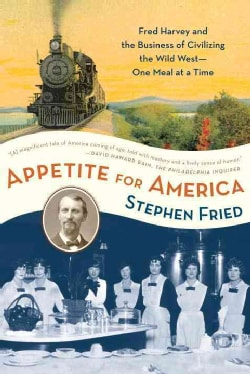 Appetite for America: Fred Harvey and the Business of Civilizing the Wild West One Meal at a Time (Paperback)