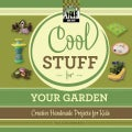 Cool Stuff for Your Garden: Creative Handmade Projects for Kids (Hardcover)