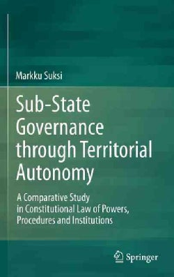 Sub-State Governance Through Territorial Autonomy: A Comparative Study in Constitutional Law of Powers, Procedure... (Hardcover)