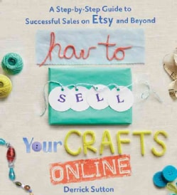 How to Sell Your Crafts Online: A Step-by-Step Guide to Successful Sales on Etsy and Beyond (Paperback)