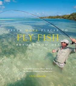 Fifty More Places to Fly Fish Before You Die: Fly-fishing Experts Share More of the World's Greatest Destinations (Hardcover)