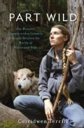 Part Wild: One Woman's Journey With a Creature Caught Between the Worlds of Wolves and Dogs (Hardcover)