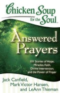 Chicken Soup for the Soul: Answered Prayers: 101 Stories of Hope, Miracles, Faith, Divine Intervention, and the P... (Paperback)