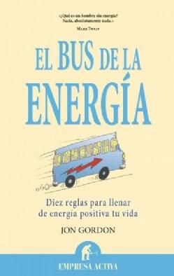 El bus de la energia / The Energy Bus: Diez reglas para llenar de energia positiva tu vida / 10 Rules to Fuel You... (Paperback)