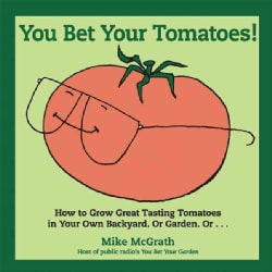 You Bet Your Tomatoes!: How to Grow Great Tasting Tomatoes in Your Own Backyard, or Garden, Or... (Paperback)