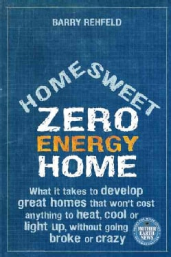 Home Sweet Zero Energy Home: What It Takes to Develop Great Homes That Won't Cost Anything to Heat, Cool or Light... (Paperback)