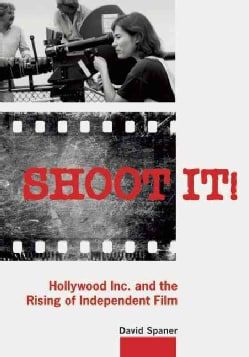 Shoot It!: Hollywood Inc. and the Rising of Independent Film (Paperback)