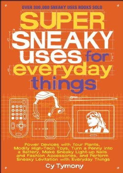 Super Sneaky Uses for Everyday Things: Power Devices with Your Plants, Modify High-Tech Toys, Turn a Penny into a... (Paperback)