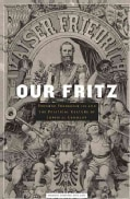 Our Fritz: Emperor Frederick III and the Political Culture of Imperial Germany (Hardcover)