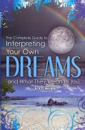 The Complete Guide to Interpreting Your Own Dreams and What They Mean to You (Paperback)