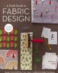 A Field Guide to Fabric Design: Design, Print & Sell Your Own Fabric; Traditional & Digital Techniques; for Quilt... (Paperback)