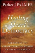 Healing the Heart of Democracy: The Courage to Create a Politics Worthy of the Human Spirit (Hardcover)