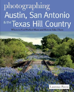 Photographing Austin, San Antonio & the Texas Hill Country: Where to Find the Perfect Shots and How to Take Them (Paperback)