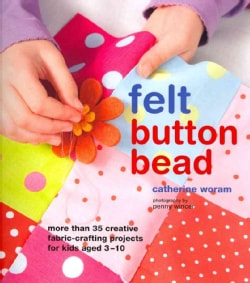 Felt, Button, Bead: More Than 35 Creative Fabric-crafting Projects for Kids Aged 3-10 (Hardcover)