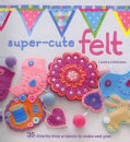 Super-Cute Felting: 35 Step-by-step Projects to Make and Give (Paperback)