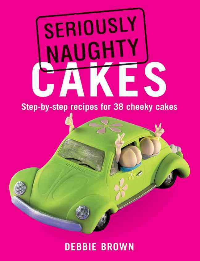 Seriously Naughty Cakes: Step-by-Step Recipes for 38 Cheeky Cakes (Paperback)