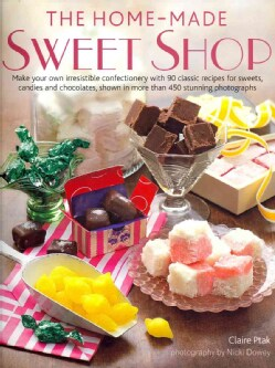 The Home-Made Sweet Shop: Make Your Own Irresistible Confectionery With 90 Classic Recipes for Sweets, Candies an... (Hardcover)