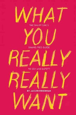 What You Really Really Want: The Smart Girl's Shame-Free Guide to Sex and Safety (Paperback)