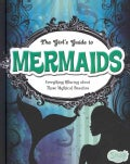 The Girl's Guide to Mermaids: Everything Alluring About These Mythical Beauties (Hardcover)