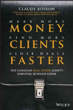 Make More Money, Find More Clients, Close Deals Faster: The Canadian Real Estate Agent's Essential Business Guide (Hardcover)