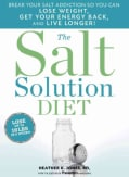The Salt Solution Diet: Break Your Salt Addiction So You Can Lose Weight, Get Your Energy Back, and Live Longer! (Hardcover)
